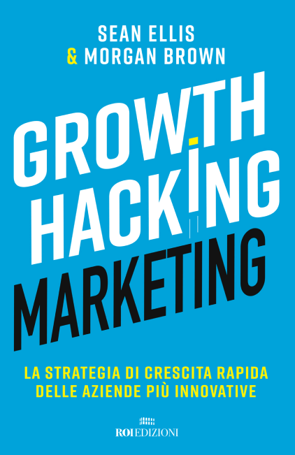 Growth Hacking Marketing di Sean Ellis e Morgan Brown